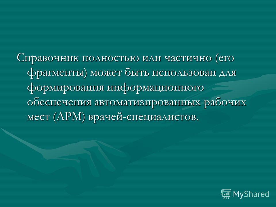Справочник полностью или частично (его фрагменты) может быть использован для формирования информационного обеспечения автоматизированных рабочих мест (АРМ) врачей-специалистов.