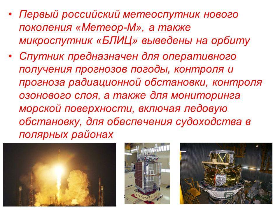 Бочкова И.А. Первый российский метеоспутник нового поколения «Метеор-М», а также микроспутник «БЛИЦ» выведены на орбиту Спутник предназначен для оперативного получения прогнозов погоды, контроля и прогноза радиационной обстановки, контроля озонового