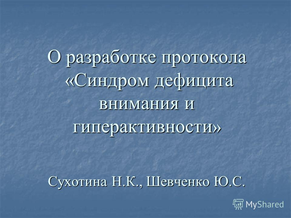 О разработке протокола «Синдром дефицита внимания и гиперактивности » Сухотина Н.К., Шевченко Ю.С.