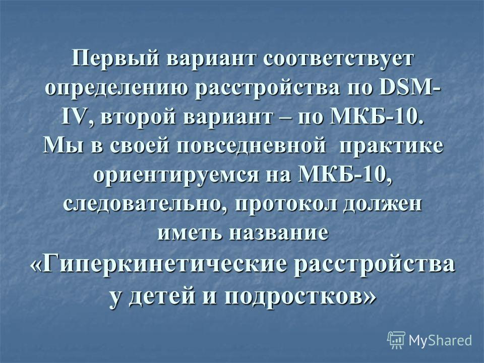 Первый вариант соответствует определению расстройства по DSM- IV, второй вариант – по МКБ-10. Мы в своей повседневной практике ориентируемся на МКБ-10, следовательно, протокол должен иметь название « Гиперкинетические расстройства у детей и подростко