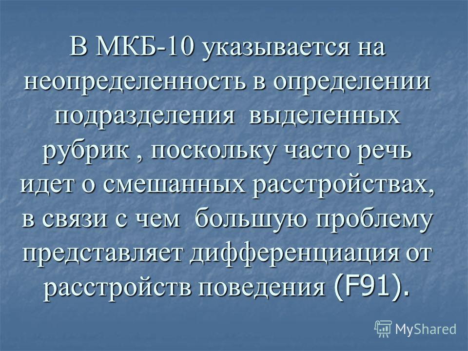 В МКБ-10 указывается на неопределенность в определении подразделения выделенных рубрик, поскольку часто речь идет о смешанных расстройствах, в связи с чем большую проблему представляет дифференциация от расстройств поведения (F91).