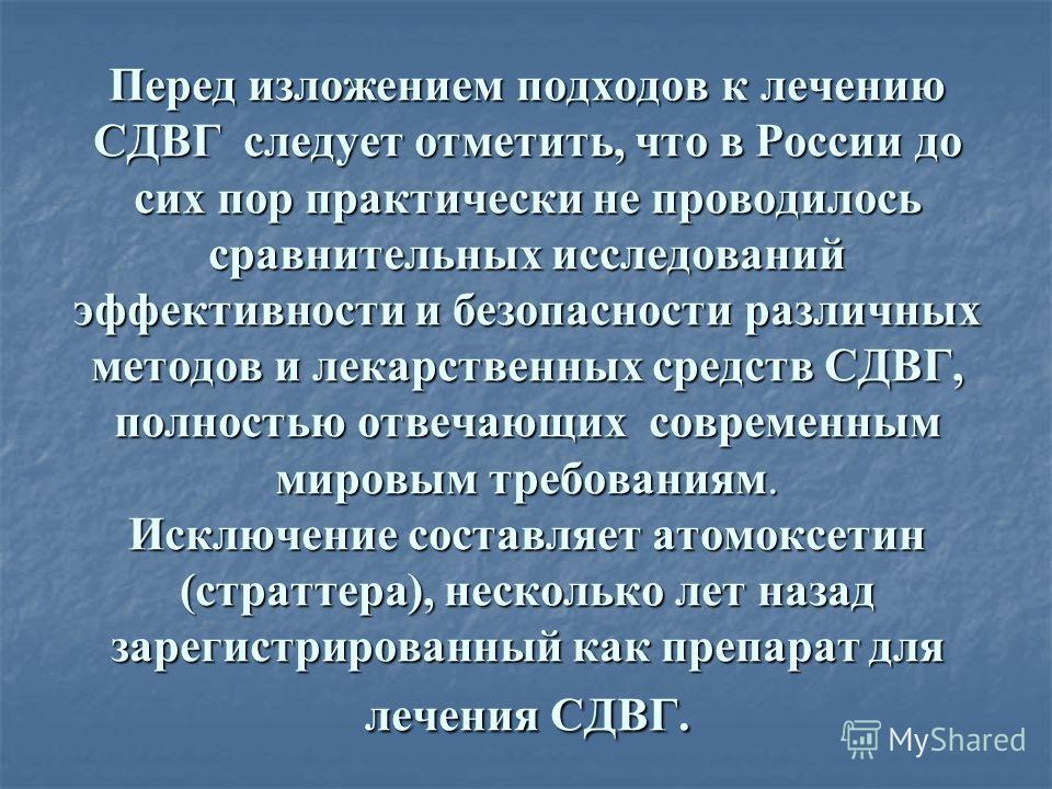 Перед изложением подходов к лечению СДВГ следует отметить, что в России до сих пор практически не проводилось сравнительных исследований эффективности и безопасности различных методов и лекарственных средств СДВГ, полностью отвечающих современным мир