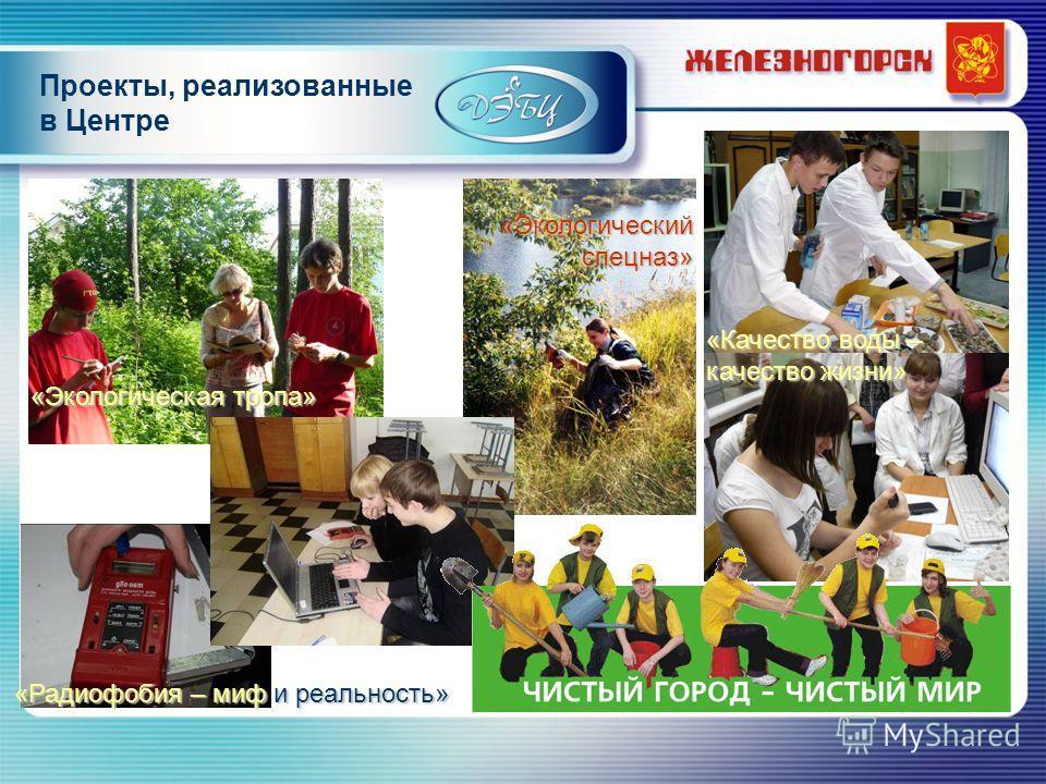 Проекты, реализованные в Центре «Радиофобия – миф и реальность» «Экологическая тропа» «Качество воды – качество жизни» «Экологический спецназ»