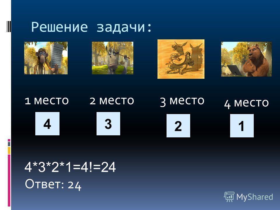 Решение задачи: 1 место 2 место 3 место 4*3*2*1=4!=24 Ответ: 24 4 место 4 2 3 1