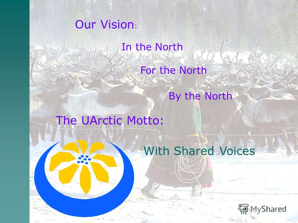 Our Vision : In the North For the North By the North The UArctic Motto: With Shared Voices