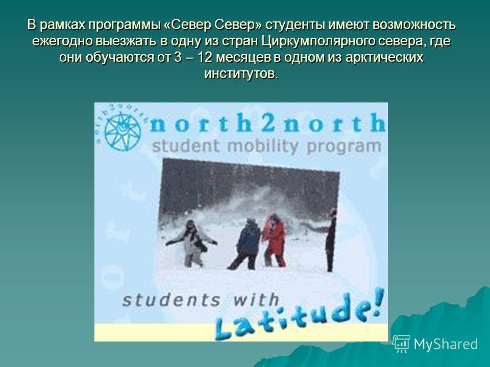 В рамках программы «Север Север» студенты имеют возможность ежегодно выезжать в одну из стран Циркумполярного севера, где они обучаются от 3 – 12 месяцев в одном из арктических институтов.
