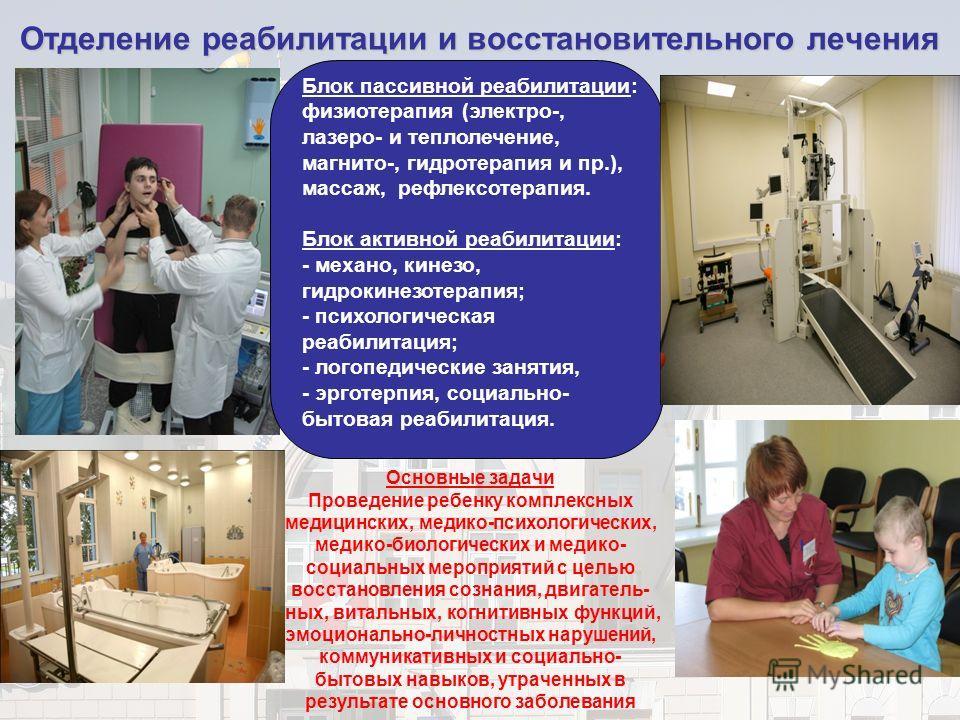 Отделение реабилитации и восстановительного лечения Блок пассивной реабилитации: физиотерапия (электро-, лазеро- и теплолечение, магнито-, гидротерапия и пр.), массаж, рефлексотерапия. Блок активной реабилитации: - механо, кинезо, гидрокинезотерапия;