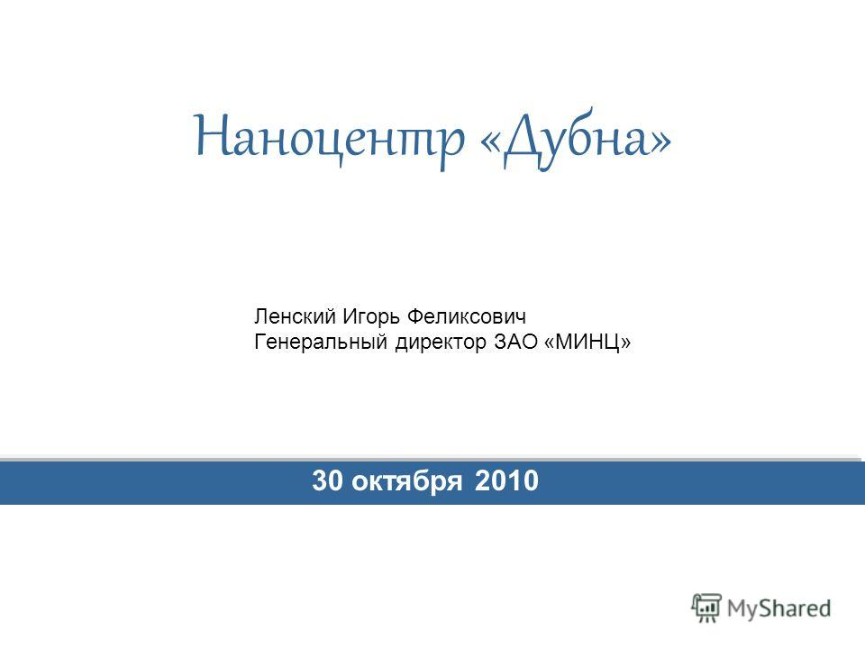 Наноцентр «Дубна» Ленский Игорь Феликсович Генеральный директор ЗАО «МИНЦ» 30 октября 2010