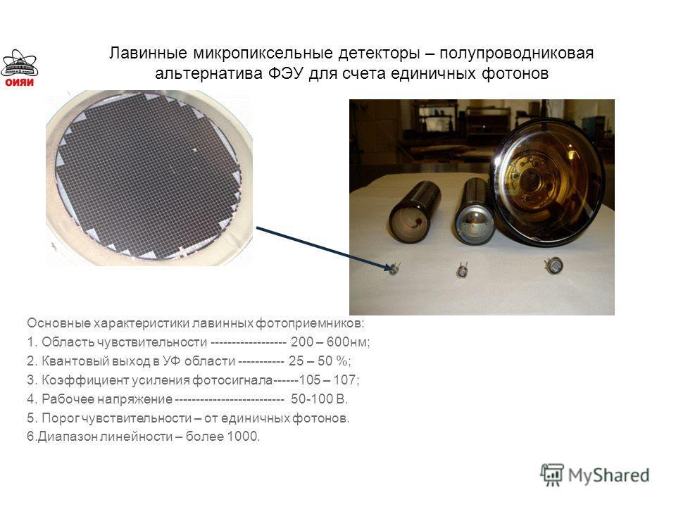 Лавинные микропиксельные детекторы – полупроводниковая альтернатива ФЭУ для счета единичных фотонов Основные характеристики лавинных фотоприемников: 1. Область чувствительности ------------------ 200 – 600нм; 2. Квантовый выход в УФ области ---------
