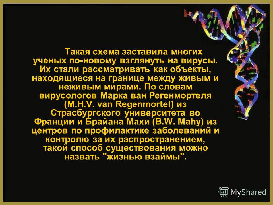 Такая схема заставила многих ученых по-новому взглянуть на вирусы. Их стали рассматривать как объекты, находящиеся на границе между живым и неживым мирами. По словам вирусологов Марка ван Регенмортеля (M.H.V. van Regenmortel) из Страсбургского универ