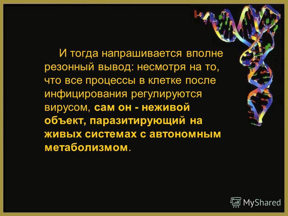 И тогда напрашивается вполне резонный вывод: несмотря на то, что все процессы в клетке после инфицирования регулируются вирусом, сам он - неживой объект, паразитирующий на живых системах с автономным метаболизмом.
