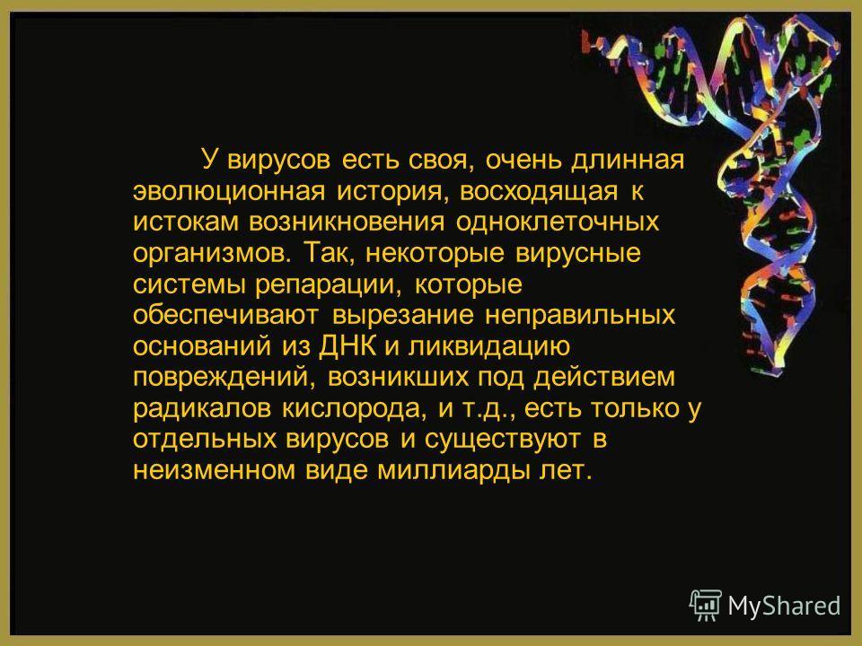 У вирусов есть своя, очень длинная эволюционная история, восходящая к истокам возникновения одноклеточных организмов. Так, некоторые вирусные системы репарации, которые обеспечивают вырезание неправильных оснований из ДНК и ликвидацию повреждений, во
