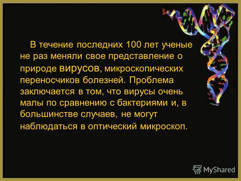 В течение последних 100 лет ученые не раз меняли свое представление о природе вирусов, микроскопических переносчиков болезней. Проблема заключается в том, что вирусы очень малы по сравнению с бактериями и, в большинстве случаев, не могут наблюдаться