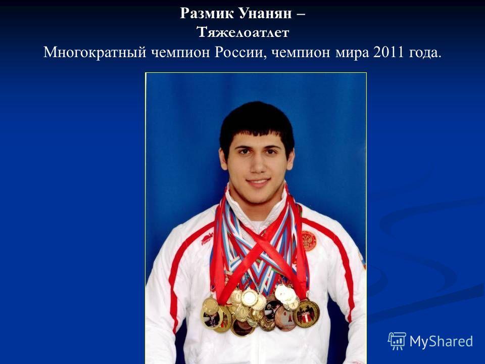 Размик Унанян – Тяжелоатлет Многократный чемпион России, чемпион мира 2011 года.