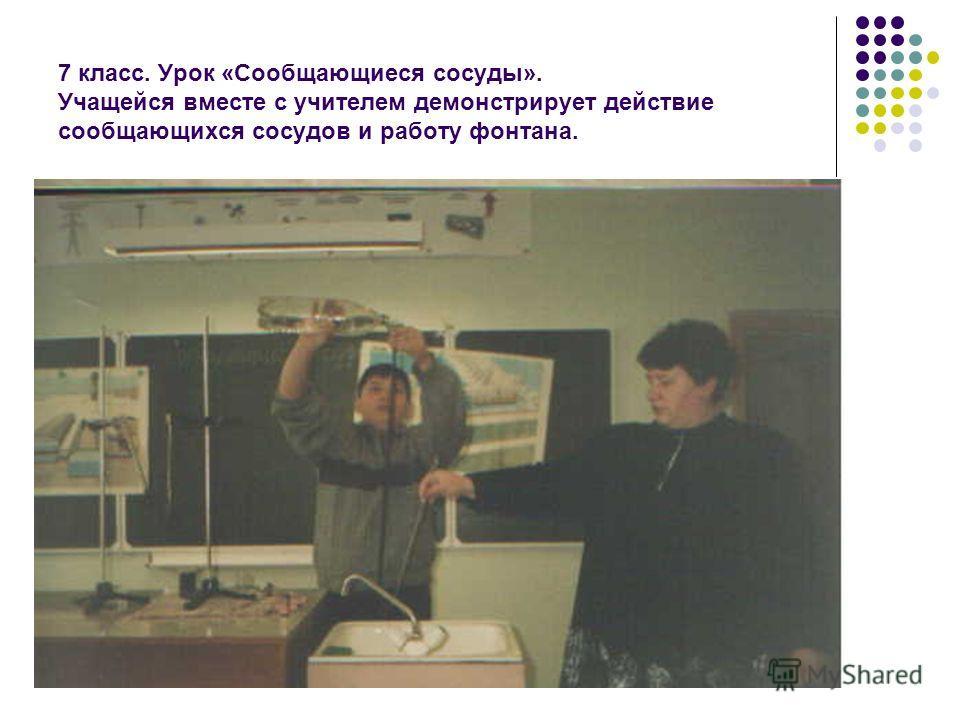 7 класс. Урок «Сообщающиеся сосуды». Учащейся вместе с учителем демонстрирует действие сообщающихся сосудов и работу фонтана.