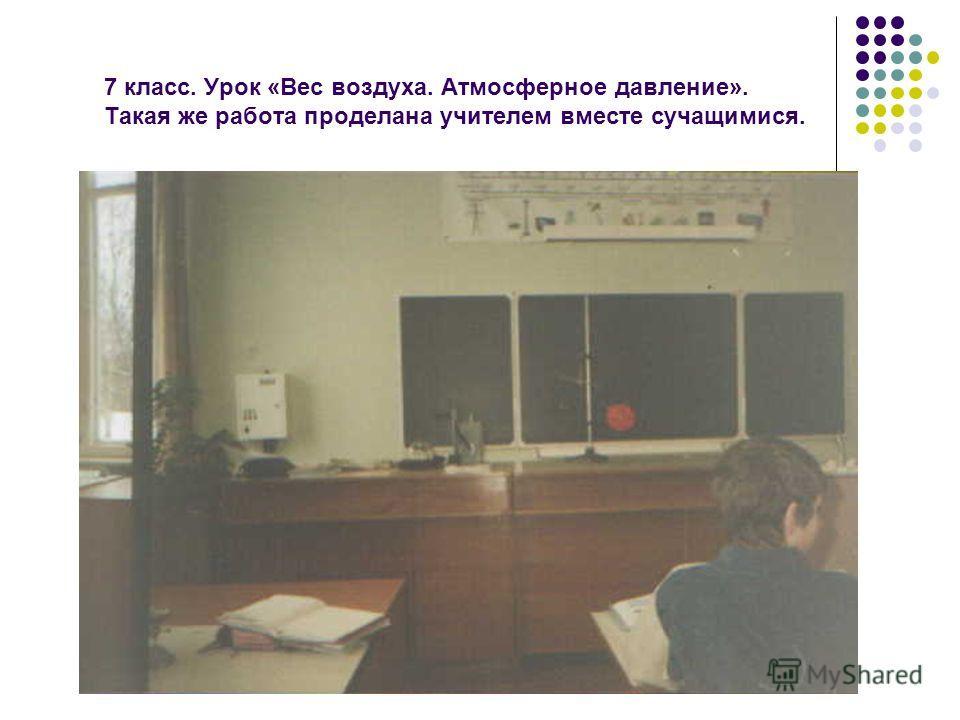 7 класс. Урок «Вес воздуха. Атмосферное давление». Такая же работа проделана учителем вместе сучащимися.