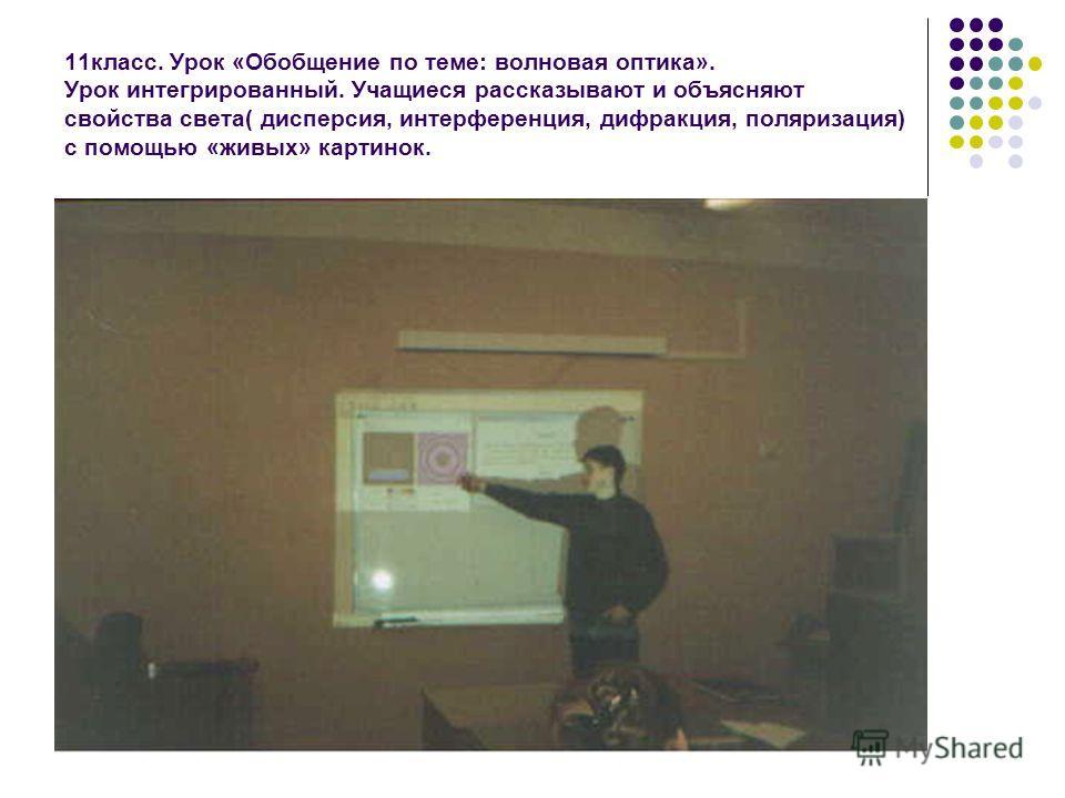 11класс. Урок «Обобщение по теме: волновая оптика». Урок интегрированный. Учащиеся рассказывают и объясняют свойства света( дисперсия, интерференция, дифракция, поляризация) с помощью «живых» картинок.