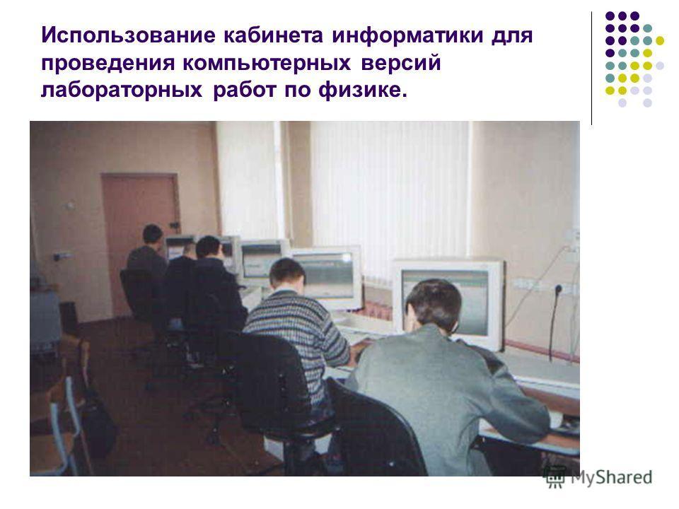 Использование кабинета информатики для проведения компьютерных версий лабораторных работ по физике.