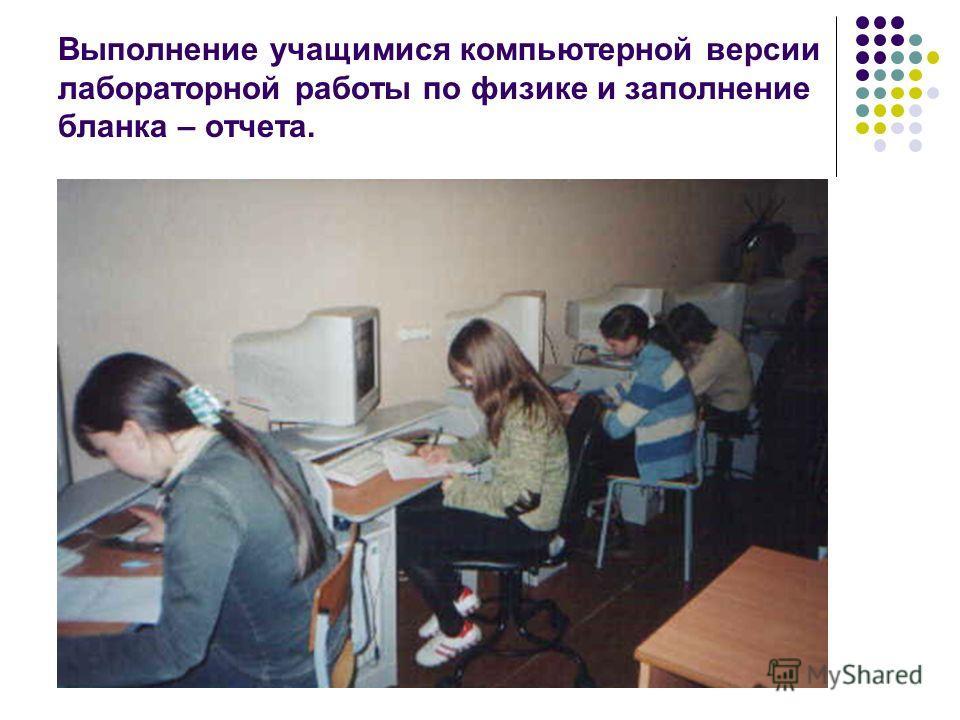 Выполнение учащимися компьютерной версии лабораторной работы по физике и заполнение бланка – отчета.