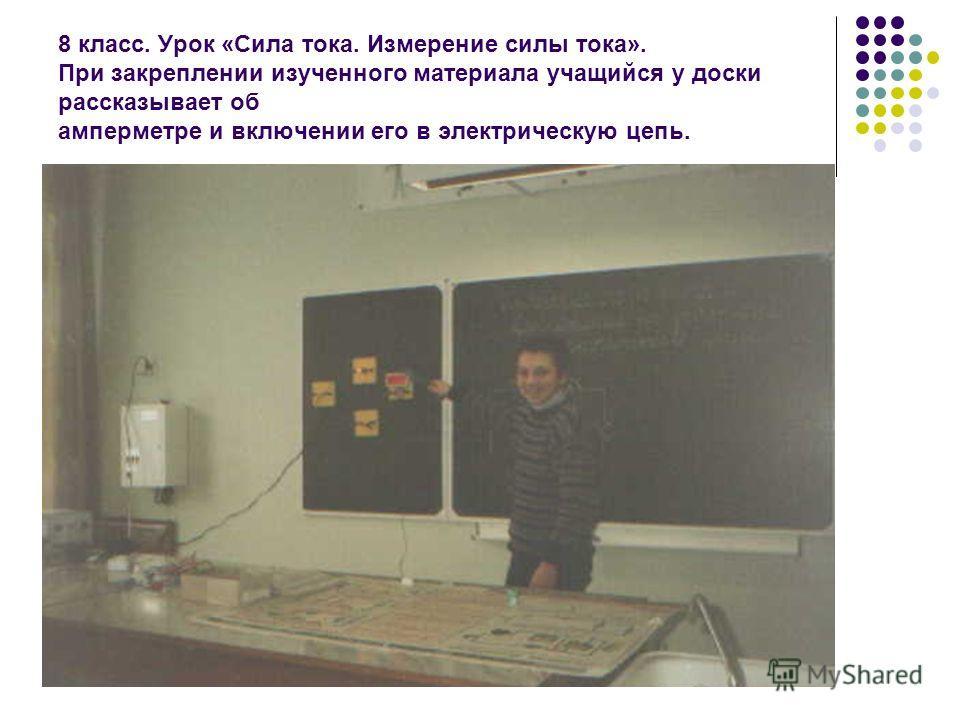 8 класс. Урок «Сила тока. Измерение силы тока». При закреплении изученного материала учащийся у доски рассказывает об амперметре и включении его в электрическую цепь.