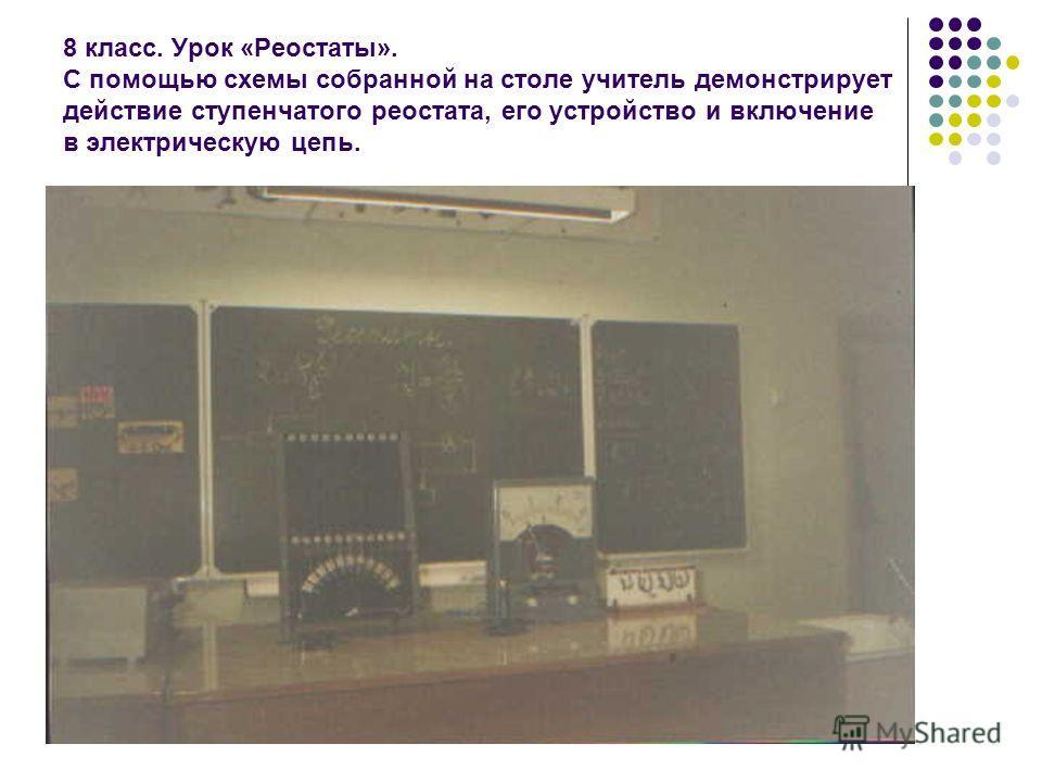 8 класс. Урок «Реостаты». С помощью схемы собранной на столе учитель демонстрирует действие ступенчатого реостата, его устройство и включение в электрическую цепь.