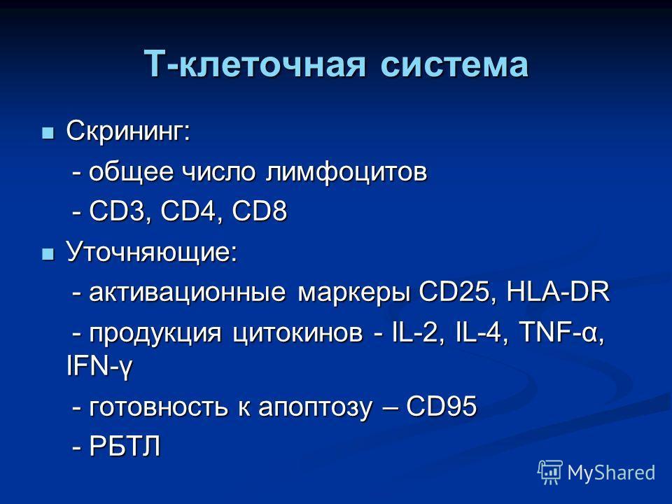 Т-клеточная система Скрининг: Скрининг: - общее число лимфоцитов - общее число лимфоцитов - CD3, CD4, CD8 - CD3, CD4, CD8 Уточняющие: Уточняющие: - активационные маркеры CD25, HLA-DR - активационные маркеры CD25, HLA-DR - продукция цитокинов - IL-2,
