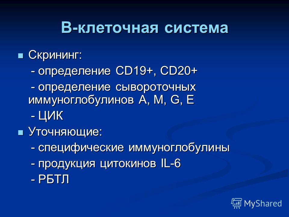 B-клеточная система Скрининг: Скрининг: - определение CD19+, CD20+ - определение CD19+, CD20+ - определение сывороточных иммуноглобулинов A, M, G, E - определение сывороточных иммуноглобулинов A, M, G, E - ЦИК - ЦИК Уточняющие: Уточняющие: - специфич