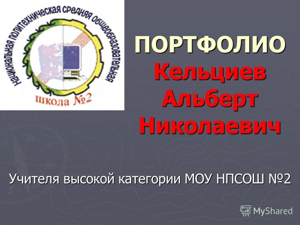 ПОРТФОЛИО Кельциев Альберт Николаевич Учителя высокой категории МОУ НПСОШ 2