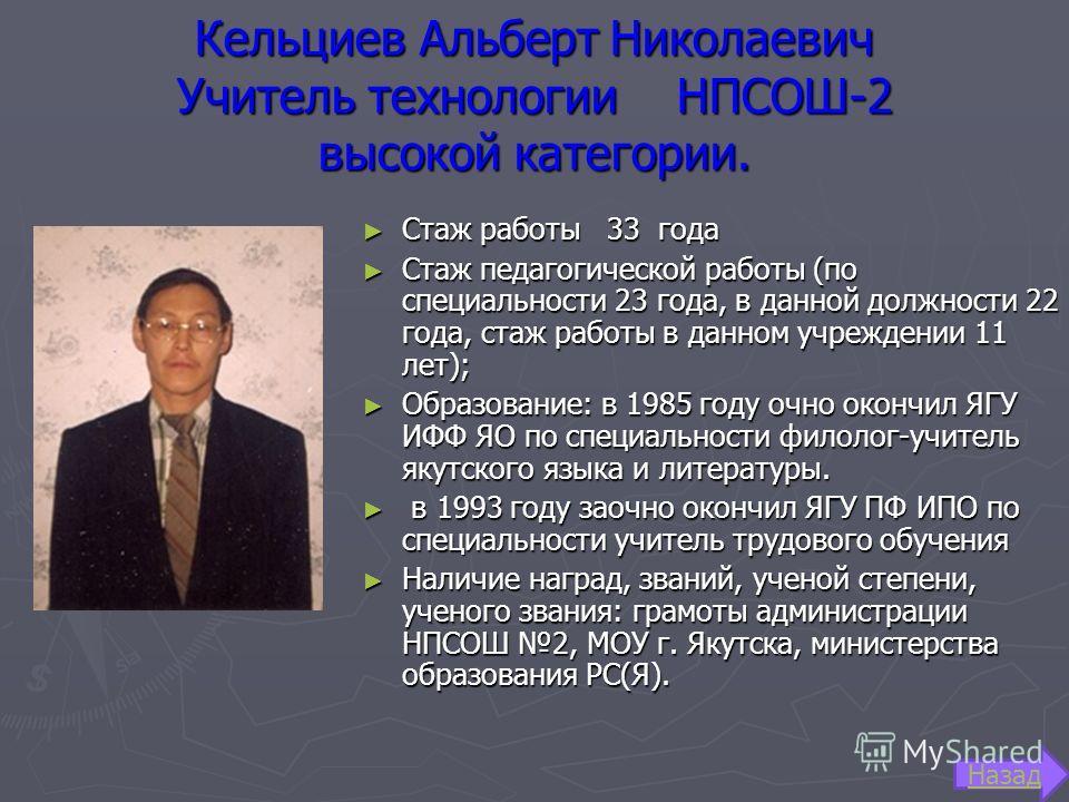 Кельциев Альберт Николаевич Учитель технологии НПСОШ-2 высокой категории. Стаж работы 33 года Стаж работы 33 года Стаж педагогической работы (по специальности 23 года, в данной должности 22 года, стаж работы в данном учреждении 11 лет); Стаж педагоги