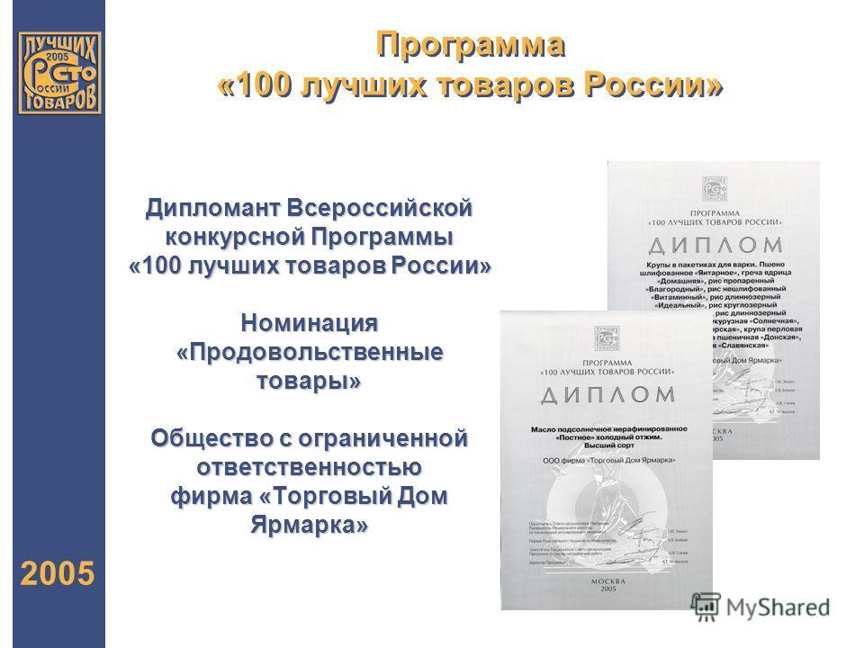 Программа «100 лучших товаров России» 2005 Дипломант Всероссийской конкурсной Программы «100 лучших товаров России» Номинация «Продовольственные товары» Общество с ограниченной ответственностью фирма «Торговый Дом Ярмарка»
