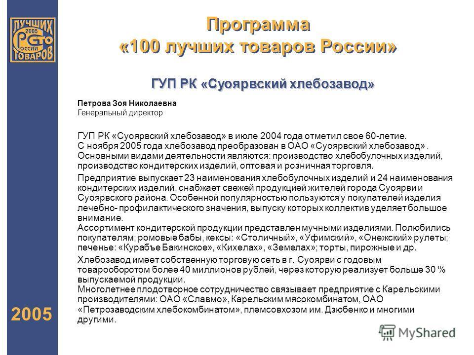 Программа «100 лучших товаров России» 2005 ГУП РК «Суоярвский хлебозавод» в июле 2004 года отметил свое 60-летие. С ноября 2005 года хлебозавод преобразован в ОАО «Суоярвский хлебозавод». Основными видами деятельности являются: производство хлебобуло
