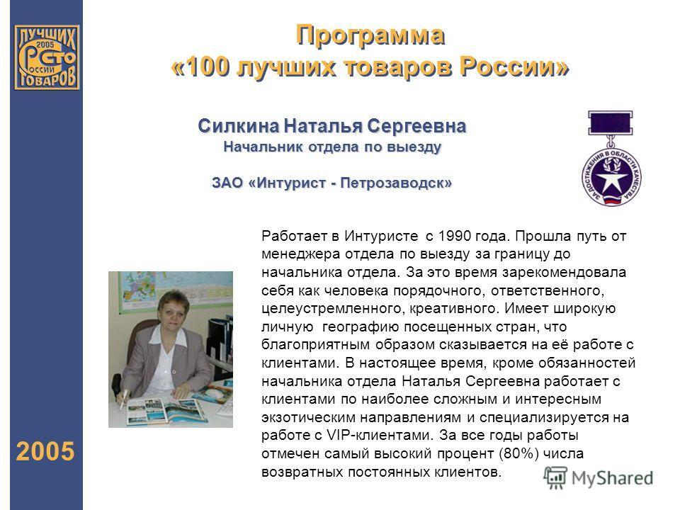 Программа «100 лучших товаров России» 2005 Силкина Наталья Сергеевна Начальник отдела по выезду ЗАО «Интурист - Петрозаводск» Работает в Интуристе с 1990 года. Прошла путь от менеджера отдела по выезду за границу до начальника отдела. За это время за