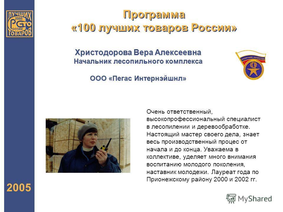 Программа «100 лучших товаров России» 2005 Христодорова Вера Алексеевна Начальник лесопильного комплекса ООО «Пегас Интернэйшнл» Очень ответственный, высокопрофессиональный специалист в лесопилении и деревообработке. Настоящий мастер своего дела, зна