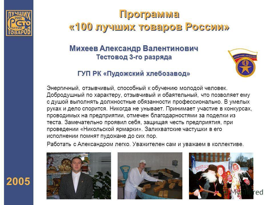 Программа «100 лучших товаров России» 2005 Михеев Александр Валентинович Тестовод 3-го разряда ГУП РК «Пудожский хлебозавод» Энергичный, отзывчивый, способный к обучению молодой человек. Добродушный по характеру, отзывчивый и обаятельный, что позволя
