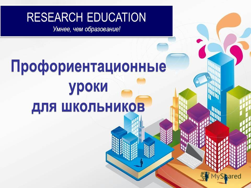 RESEARCH EDUCATION Умнее, чем образование! RESEARCH EDUCATION Умнее, чем образование! Профориентационные уроки для школьников Профориентационные уроки для школьников