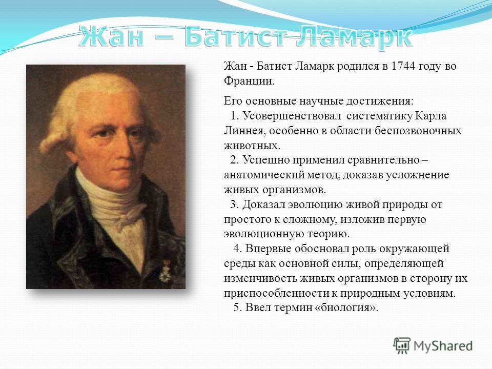 Жан - Батист Ламарк родился в 1744 году во Франции. Его основные научные достижения: 1. Усовершенствовал систематику Карла Линнея, особенно в области беспозвоночных животных. 2. Успешно применил сравнительно – анатомический метод, доказав усложнение