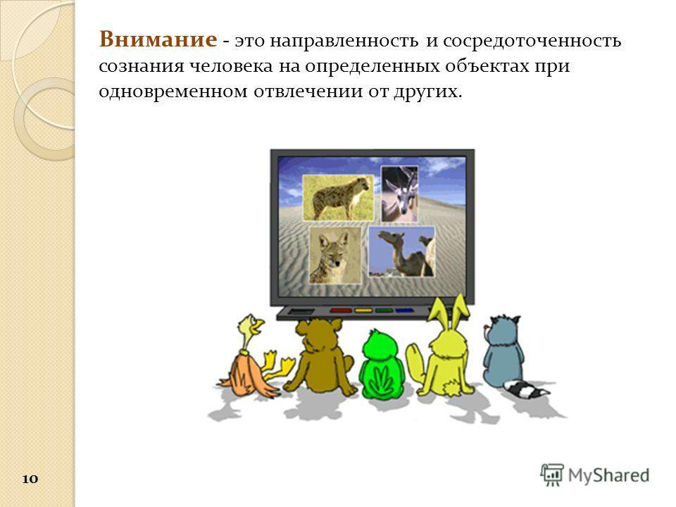 Внимание - это направленность и сосредоточенность сознания человека на определенных объектах при одновременном отвлечении от других. 10