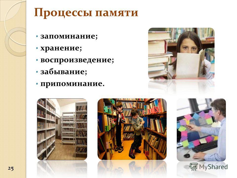 Процессы памяти запоминание; хранение; воспроизведение; забывание; припоминание. 25
