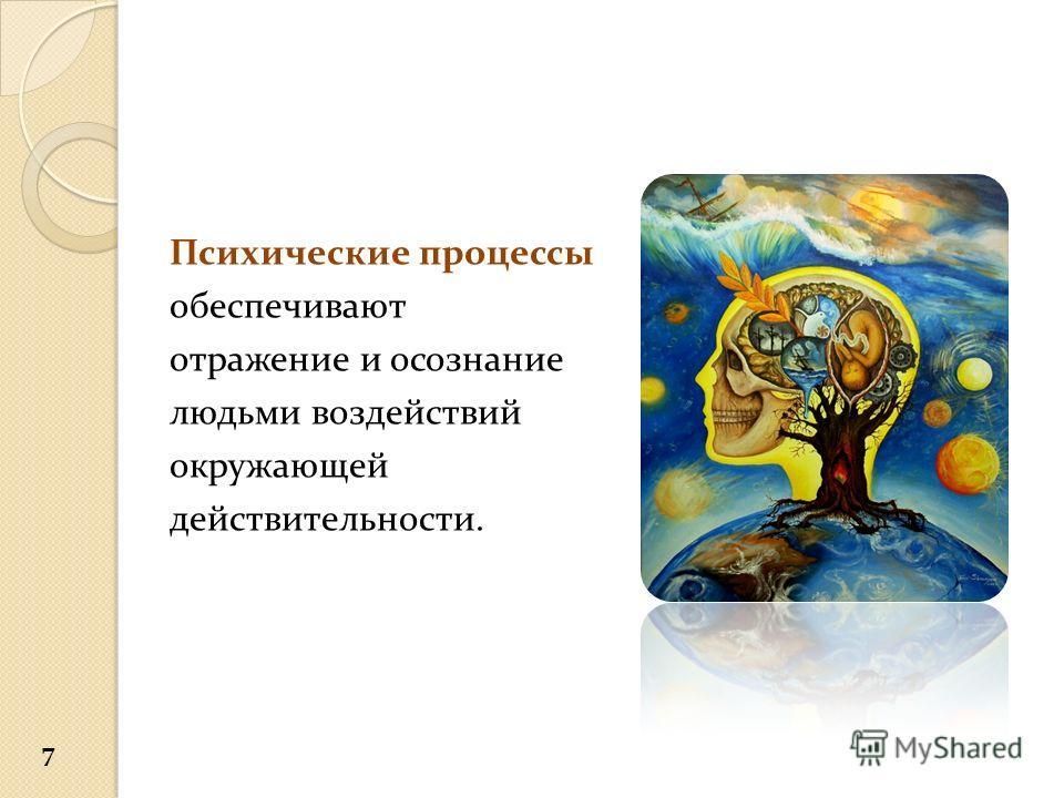 Психические процессы обеспечивают отражение и осознание людьми воздействий окружающей действительности. 7