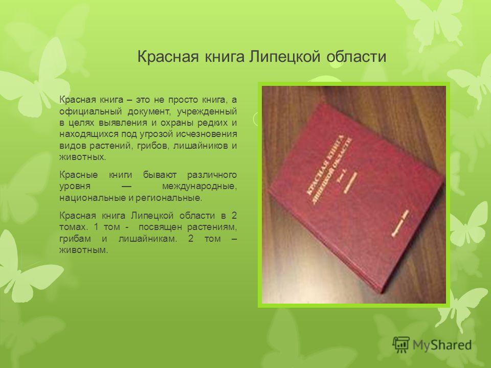 Красная книга Липецкой области Красная книга – это не просто книга, а официальный документ, учрежденный в целях выявления и охраны редких и находящихся под угрозой исчезновения видов растений, грибов, лишайников и животных. Красные книги бывают разли