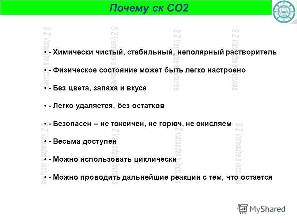 Почему ск СО2 - Химически чистый, стабильный, неполярный растворитель - Физическое состояние может быть легко настроено - Без цвета, запаха и вкуса - Легко удаляется, без остатков - Безопасен – не токсичен, не горюч, не окисляем - Весьма доступен - М