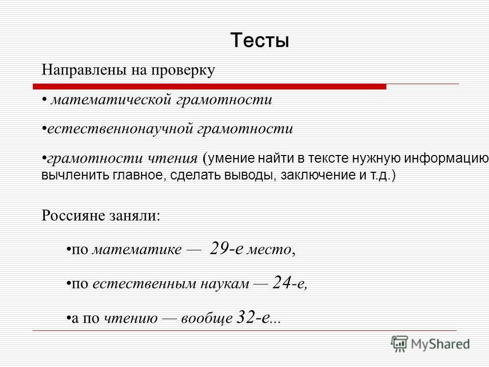 Тесты Направлены на проверку математической грамотности естественнонаучной грамотности грамотности чтения ( умение найти в тексте нужную информацию, вычленить главное, сделать выводы, заключение и т.д.) Россияне заняли: по математике 29-е место, по е