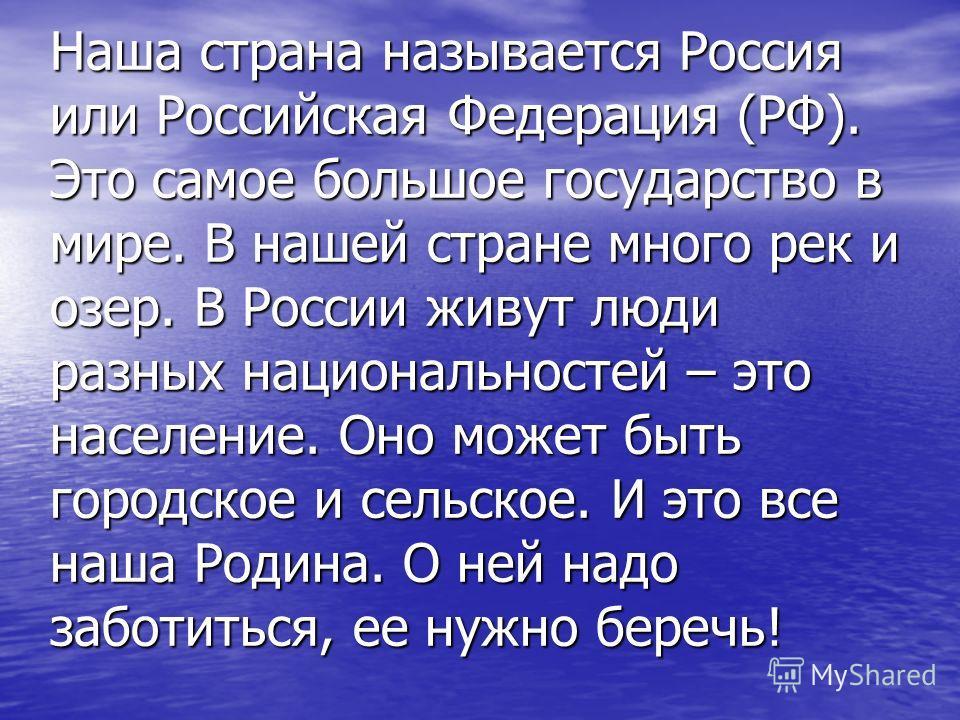 Наша страна называется Россия или Российская Федерация (РФ). Это самое большое государство в мире. В нашей стране много рек и озер. В России живут люди разных национальностей – это население. Оно может быть городское и сельское. И это все наша Родина