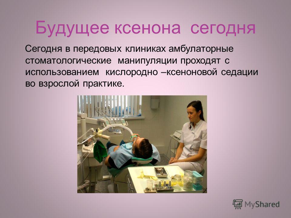 Будущее ксенона сегодня Сегодня в передовых клиниках амбулаторные стоматологические манипуляции проходят с использованием кислородно –ксеноновой седации во взрослой практике.