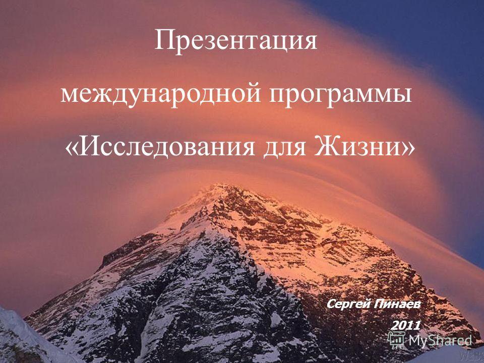 Презентация международной программы «Исследования для Жизни» Сергей Пинаев 2011