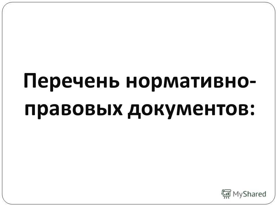 Перечень нормативно - правовых документов :