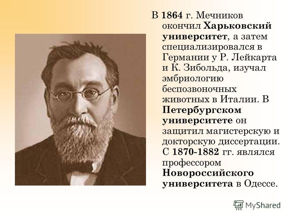 В 1864 г. Мечников окончил Харьковский университет, а затем специализировался в Германии у Р. Лейкарта и К. Зибольда, изучал эмбриологию беспозвоночных животных в Италии. В Петербургском университете он защитил магистерскую и докторскую диссертации.