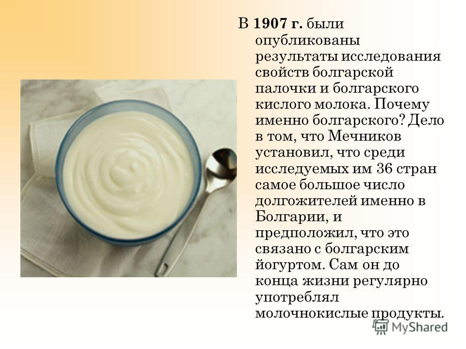 В 1907 г. были опубликованы результаты исследования свойств болгарской палочки и болгарского кислого молока. Почему именно болгарского? Дело в том, что Мечников установил, что среди исследуемых им 36 стран самое большое число долгожителей именно в Бо