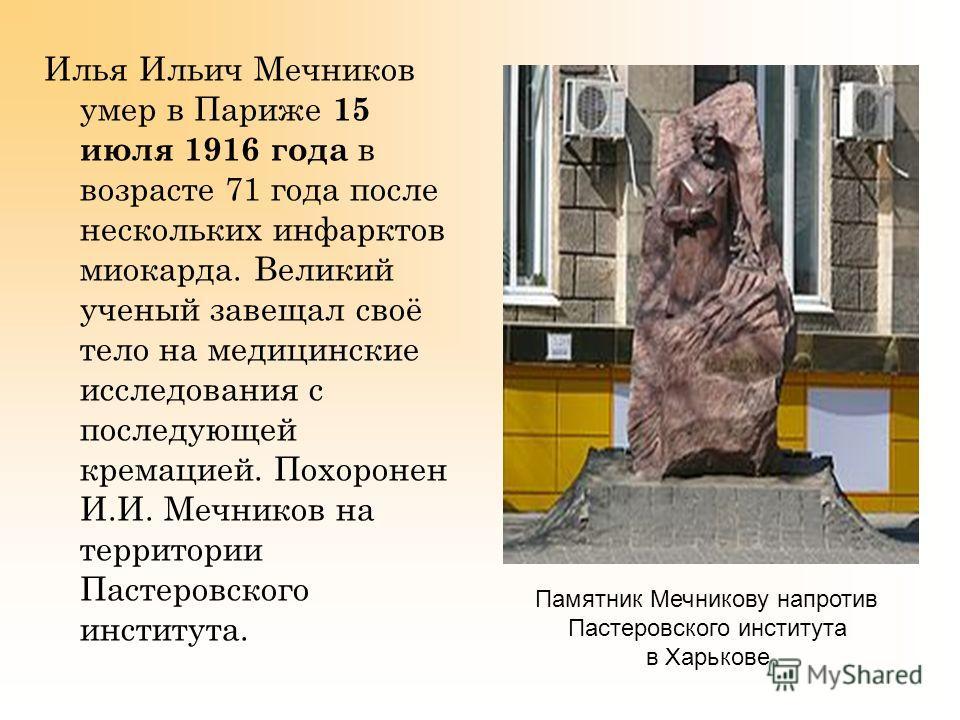 Илья Ильич Мечников умер в Париже 15 июля 1916 года в возрасте 71 года после нескольких инфарктов миокарда. Великий ученый завещал своё тело на медицинские исследования с последующей кремацией. Похоронен И.И. Мечников на территории Пастеровского инст