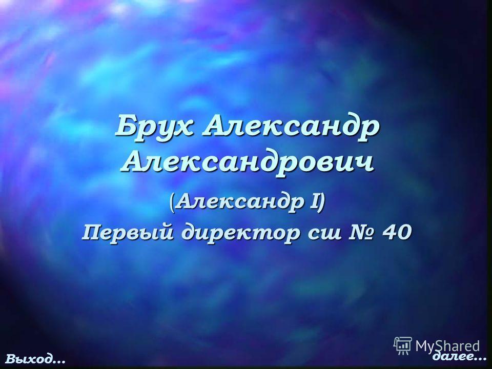 Брух Александр Александрович ( Александр I) Первый директор сш 40 Выход… далее…